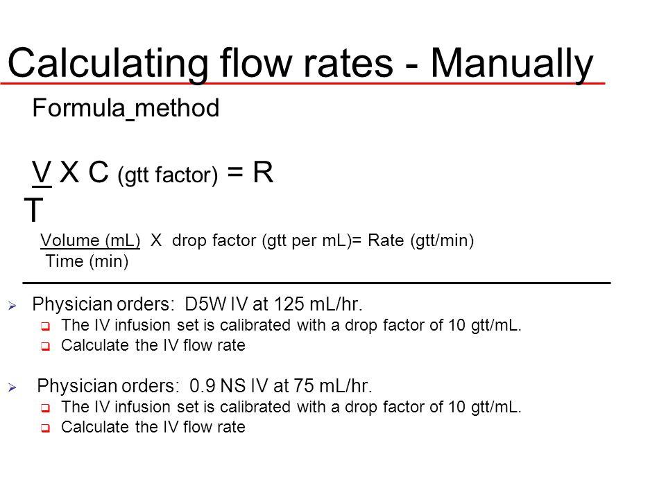 Calculating flow rates - Manually Formula method V X C (gtt factor) = R T Volume (mL) X drop factor (gtt per mL)= Rate (gtt/min) Time (min) Physician