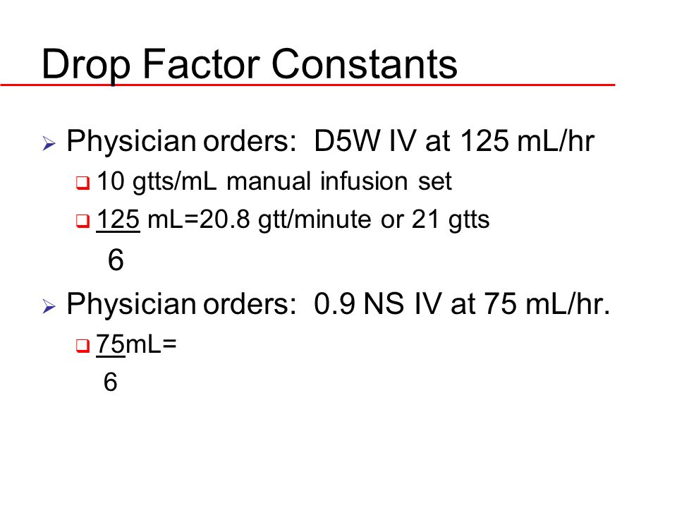 Drop Factor Constants Physician orders: D5W IV at 125 mL/hr 10 gtts/mL manual infusion set 125 mL=20.8 gtt/minute or 21 gtts 6 Physician orders: 0.9 N