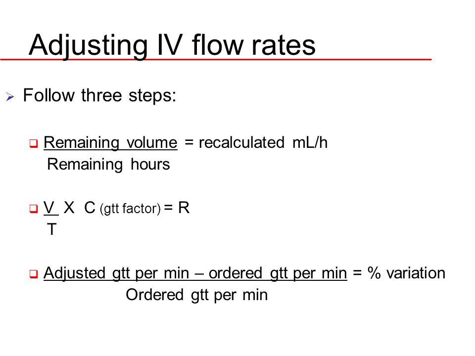 Adjusting IV flow rates Follow three steps: Remaining volume = recalculated mL/h Remaining hours V X C (gtt factor) = R T Adjusted gtt per min – order
