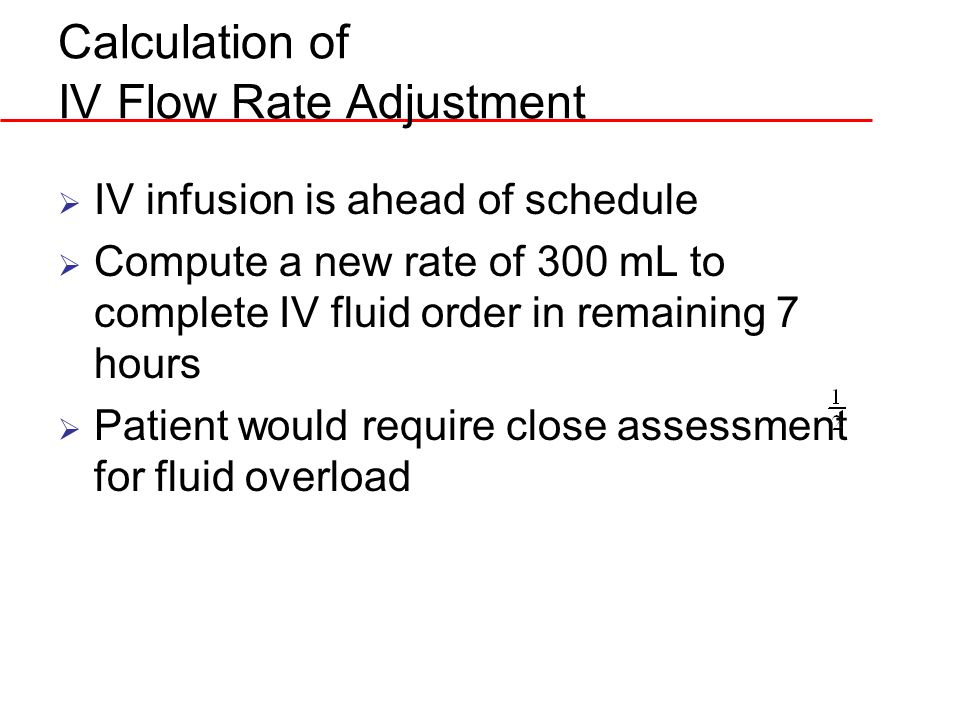 Calculation of IV Flow Rate Adjustment IV infusion is ahead of schedule Compute a new rate of 300 mL to complete IV fluid order in remaining 7 hours P