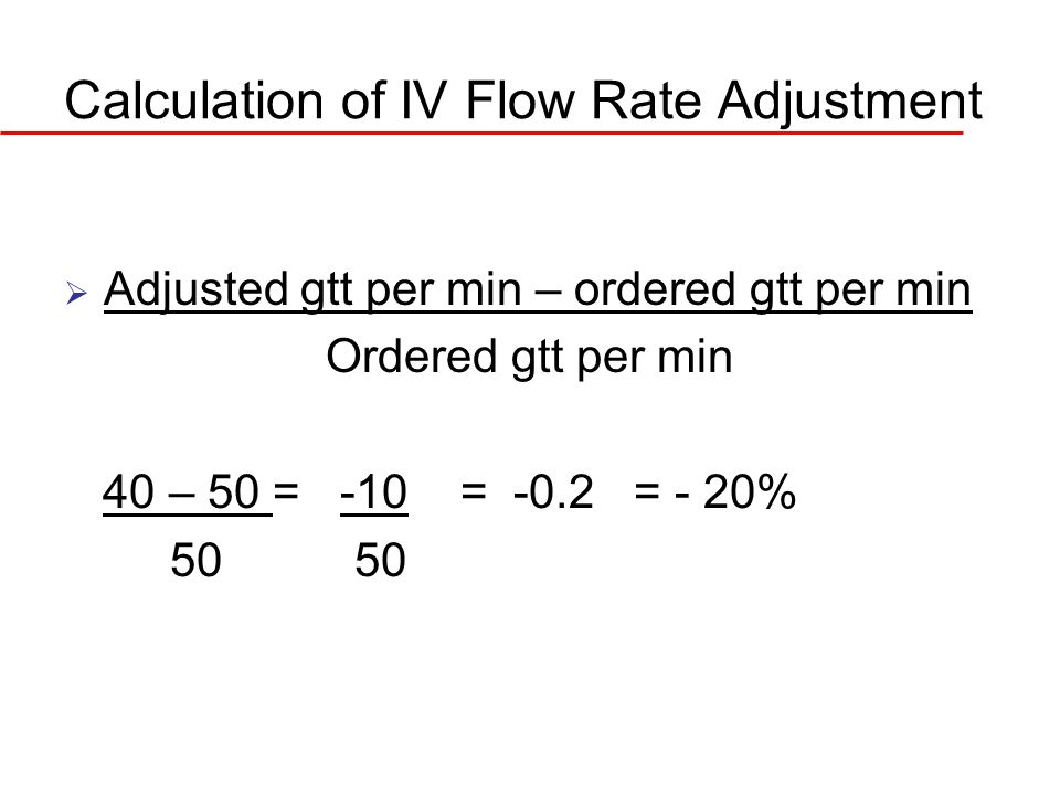 Calculation of IV Flow Rate Adjustment Adjusted gtt per min – ordered gtt per min Ordered gtt per min 40 – 50 = -10 = -0.2 = - 20% 50