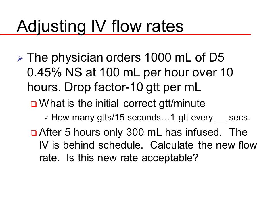 Adjusting IV flow rates The physician orders 1000 mL of D5 0.45% NS at 100 mL per hour over 10 hours. Drop factor-10 gtt per mL What is the initial co