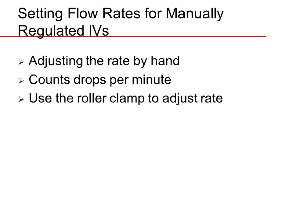 Setting Flow Rates for Manually Regulated IVs Adjusting the rate by hand Counts drops per minute Use the roller clamp to adjust rate