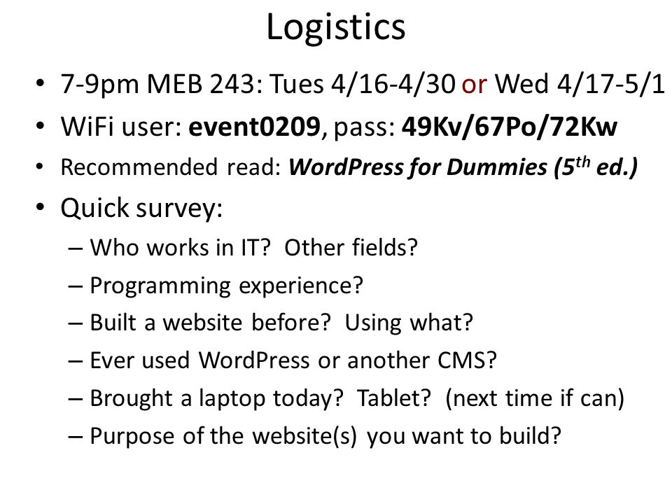 Logistics 7-9pm MEB 243: Tues 4/16-4/30 or Wed 4/17-5/1 WiFi user: event0209, pass: 49Kv/67Po/72Kw Recommended read: WordPress for Dummies (5 th ed.)
