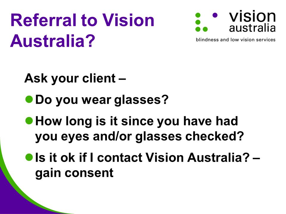 Referral to Vision Australia. Ask your client – Do you wear glasses.