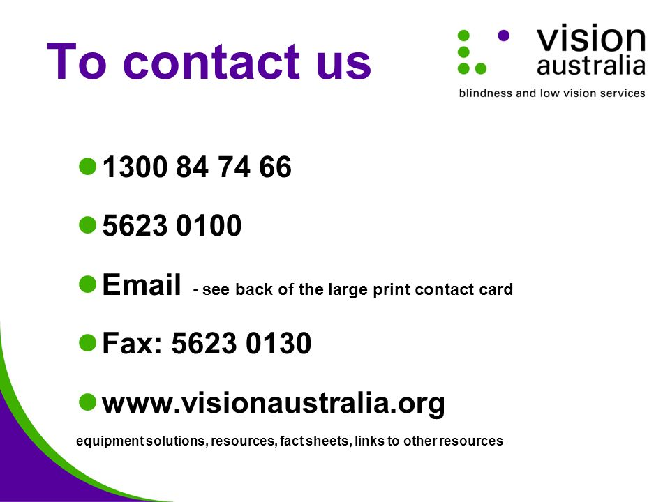 To contact us 1300 84 74 66 5623 0100 Email - see back of the large print contact card Fax: 5623 0130 www.visionaustralia.org equipment solutions, resources, fact sheets, links to other resources