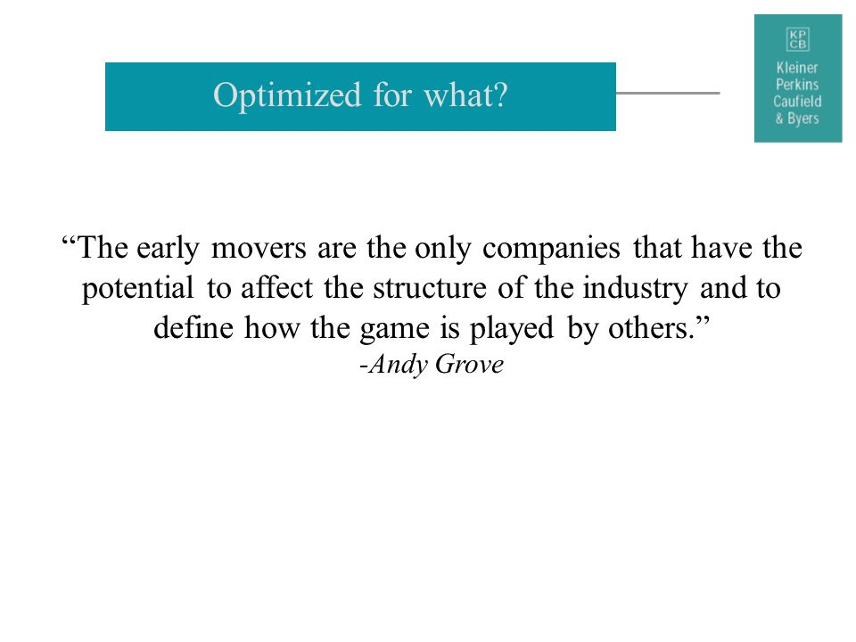 Optimized for what? The early movers are the only companies that have the potential to affect the structure of the industry and to define how the game
