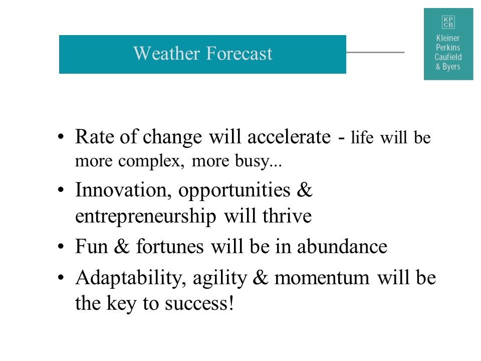 Weather Forecast Rate of change will accelerate - life will be more complex, more busy... Innovation, opportunities & entrepreneurship will thrive Fun