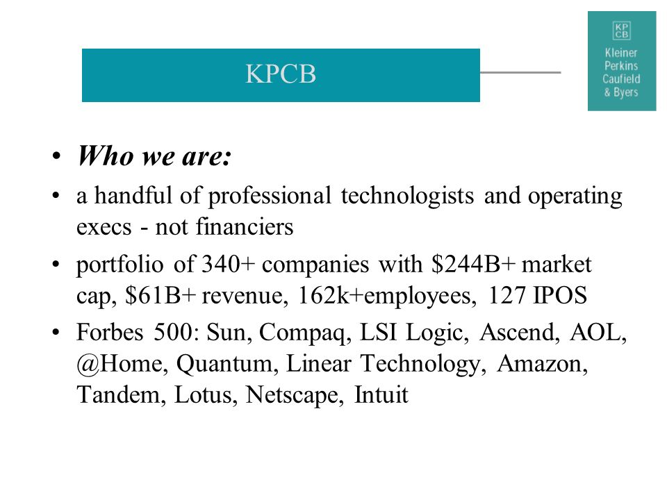 KPCB Who we are: a handful of professional technologists and operating execs - not financiers portfolio of 340+ companies with $244B+ market cap, $61B