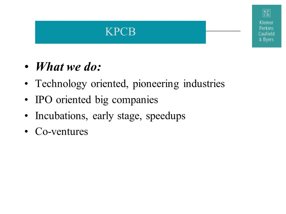 KPCB What we do: Technology oriented, pioneering industries IPO oriented big companies Incubations, early stage, speedups Co-ventures