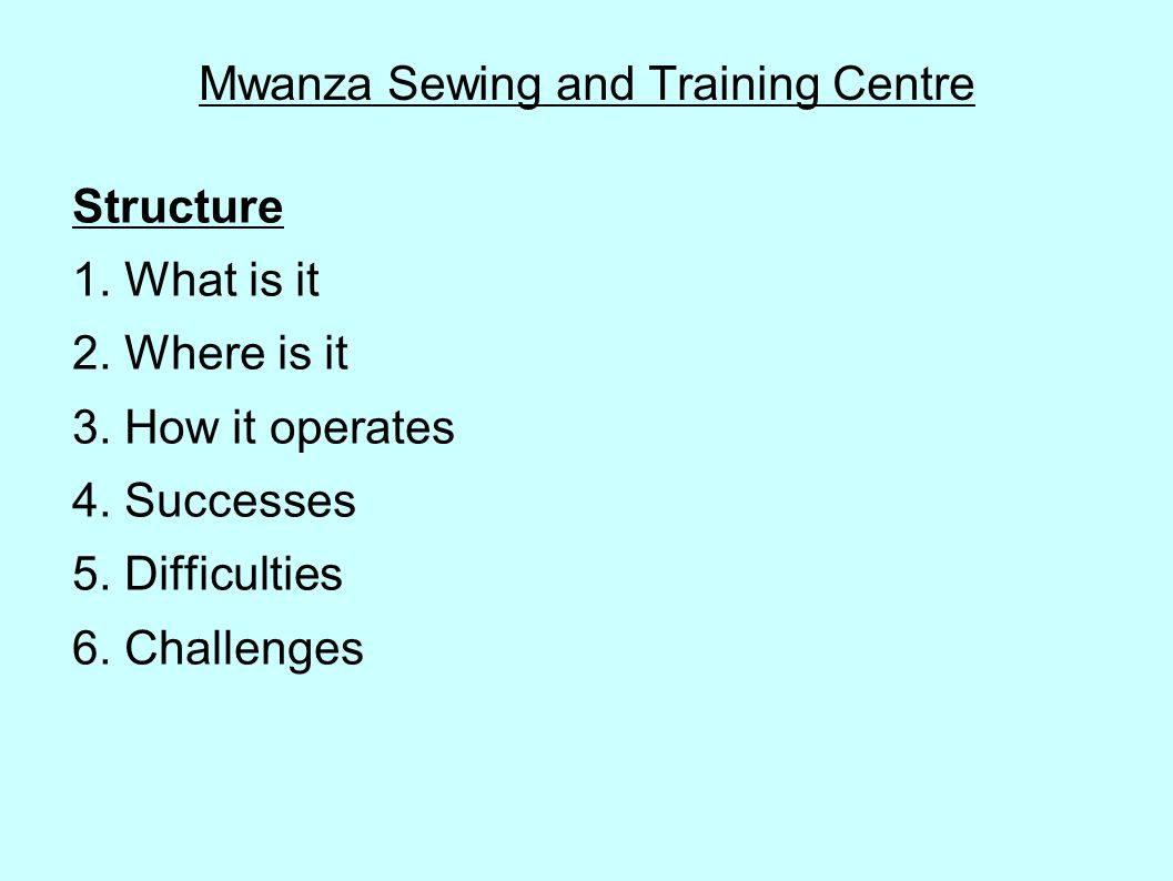 Mwanza Sewing and Training Centre Structure 1. What is it 2. Where is it 3. How it operates 4. Successes 5. Difficulties 6. Challenges