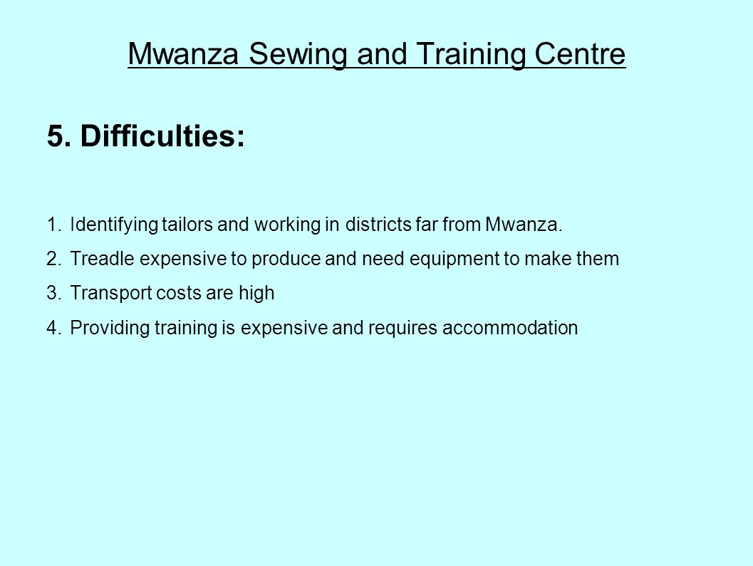 Mwanza Sewing and Training Centre 5. Difficulties: 1.Identifying tailors and working in districts far from Mwanza. 2.Treadle expensive to produce and
