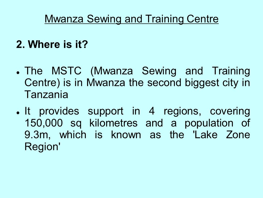 Mwanza Sewing and Training Centre 2. Where is it? The MSTC (Mwanza Sewing and Training Centre) is in Mwanza the second biggest city in Tanzania It pro