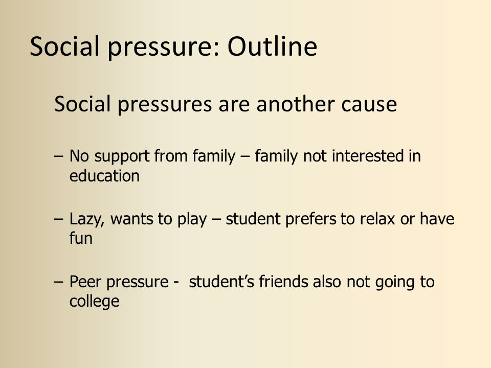 Social pressure: Outline Social pressures are another cause –No support from family – family not interested in education –Lazy, wants to play – studen
