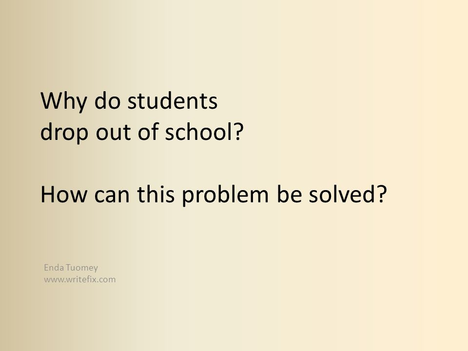 Why do students drop out of school? How can this problem be solved? Enda Tuomey www.writefix.com