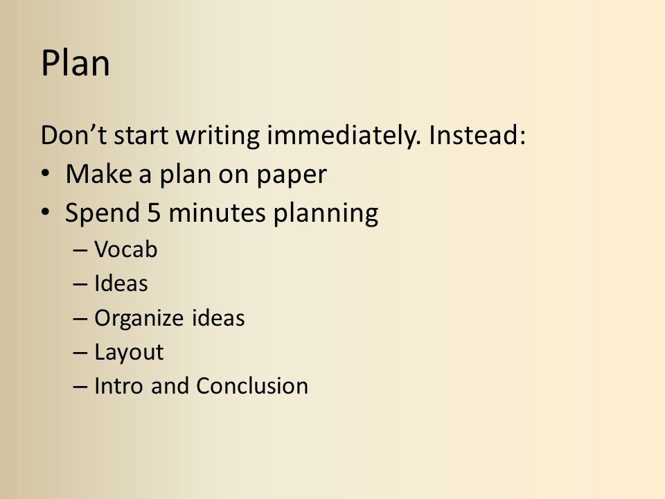 Plan Dont start writing immediately. Instead: Make a plan on paper Spend 5 minutes planning – Vocab – Ideas – Organize ideas – Layout – Intro and Conc