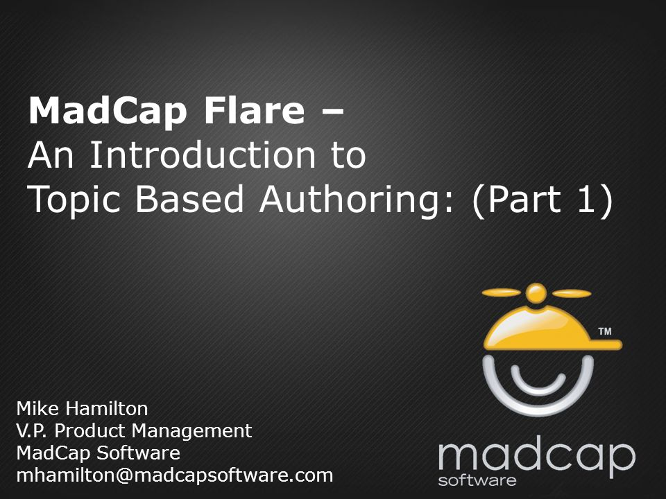 Mike Hamilton V.P. Product Management MadCap Software mhamilton@madcapsoftware.com MadCap Flare – An Introduction to Topic Based Authoring: (Part 1)