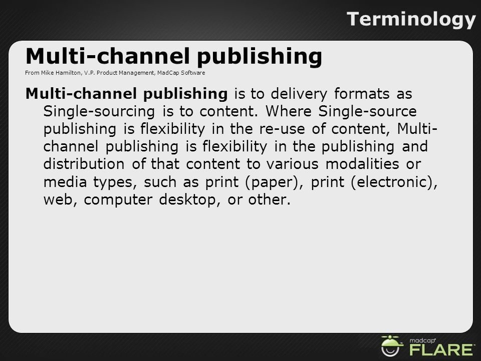 Terminology Multi-channel publishing From Mike Hamilton, V.P. Product Management, MadCap Software Multi-channel publishing is to delivery formats as S