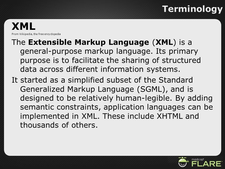 Terminology XML From Wikipedia, the free encyclopedia The Extensible Markup Language (XML) is a general-purpose markup language. Its primary purpose i