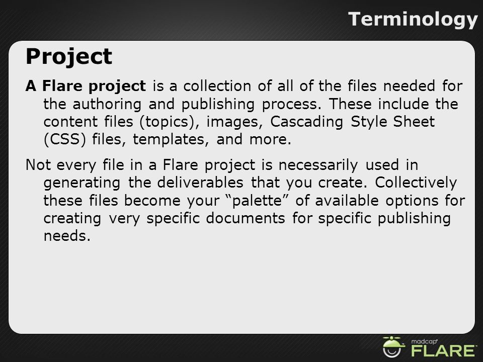 Terminology Project A Flare project is a collection of all of the files needed for the authoring and publishing process. These include the content fil