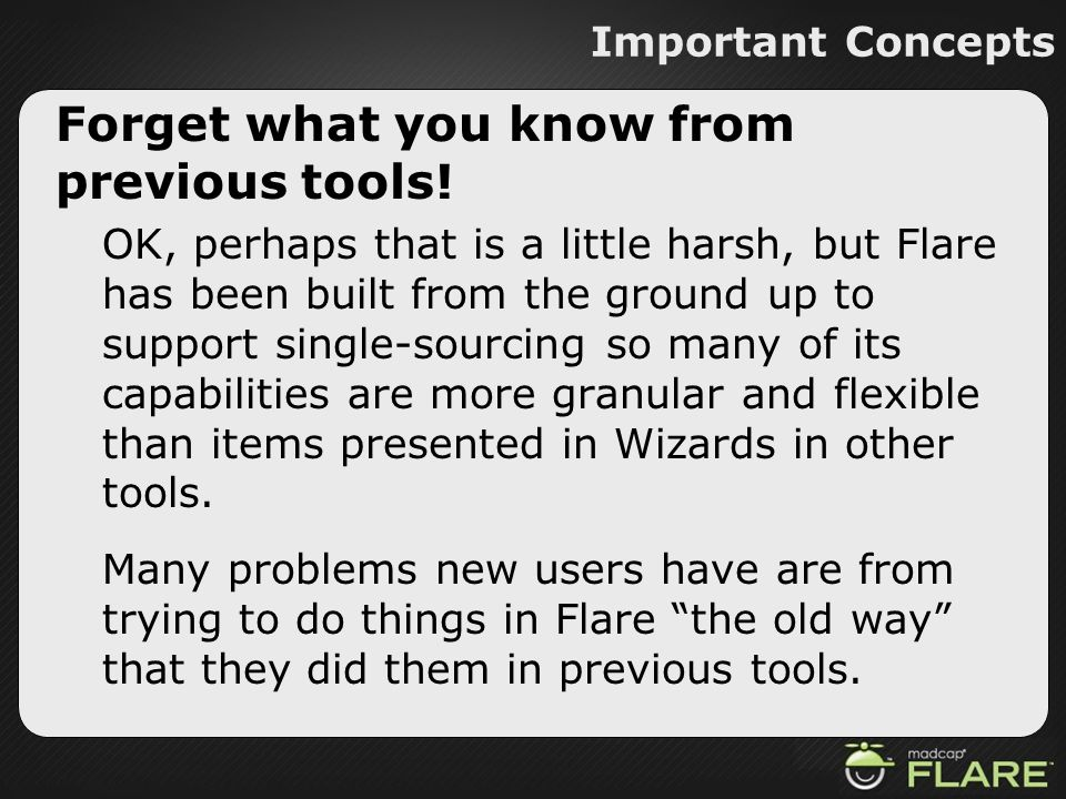 Important Concepts Forget what you know from previous tools! OK, perhaps that is a little harsh, but Flare has been built from the ground up to suppor