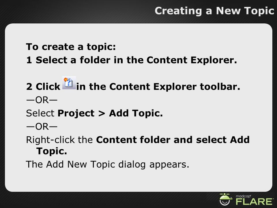 Creating a New Topic To create a topic: 1 Select a folder in the Content Explorer. 2 Click in the Content Explorer toolbar. OR Select Project > Add To