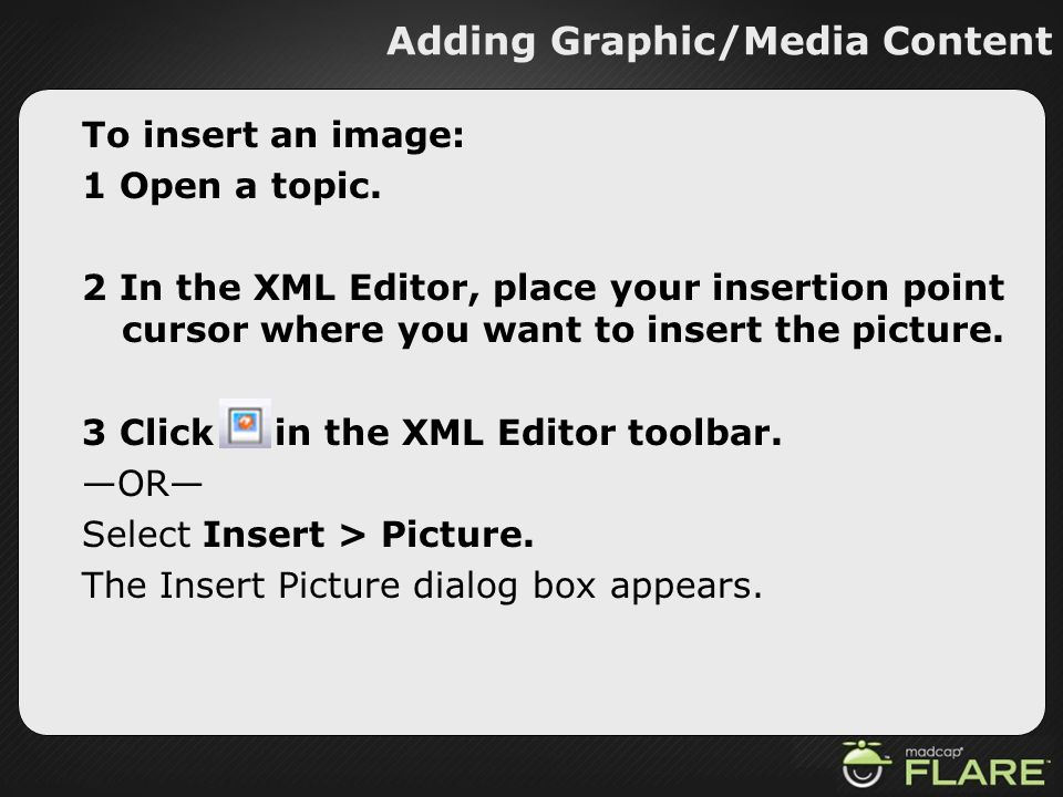Adding Graphic/Media Content To insert an image: 1 Open a topic. 2 In the XML Editor, place your insertion point cursor where you want to insert the p