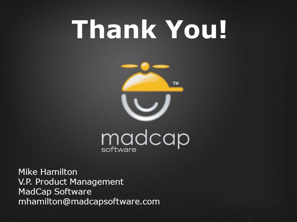 Thank You! Mike Hamilton V.P. Product Management MadCap Software mhamilton@madcapsoftware.com