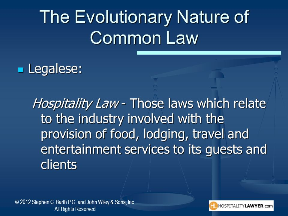 © 2012 Stephen C. Barth P.C. and John Wiley & Sons, Inc. All Rights Reserved The Evolutionary Nature of Common Law Legalese: Legalese: Hospitality Law