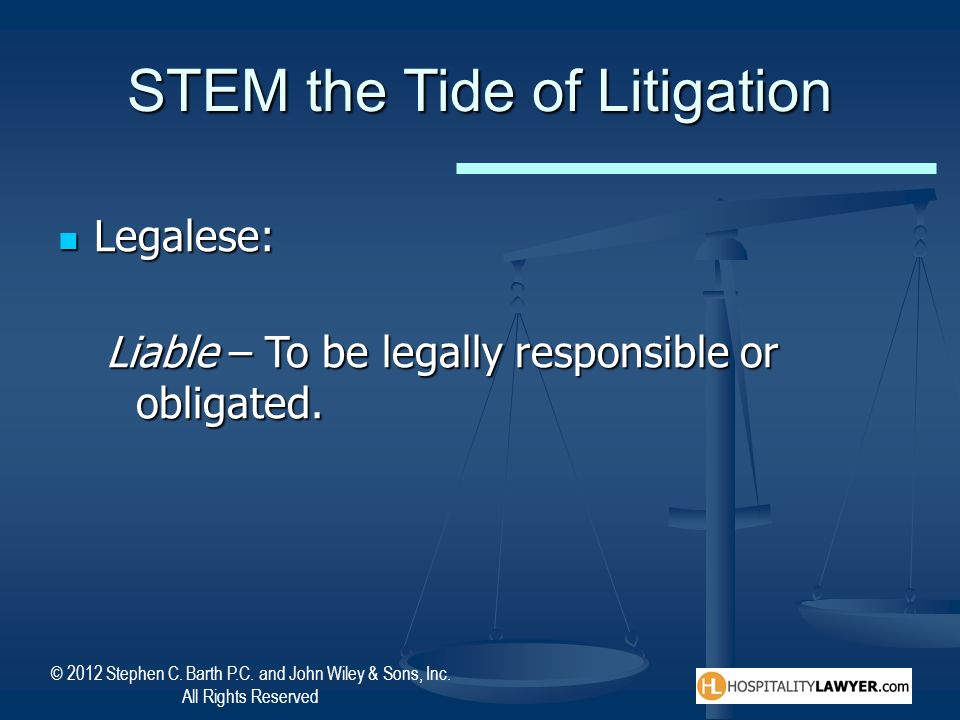 © 2012 Stephen C. Barth P.C. and John Wiley & Sons, Inc. All Rights Reserved STEM the Tide of Litigation Legalese: Legalese: Liable – To be legally re
