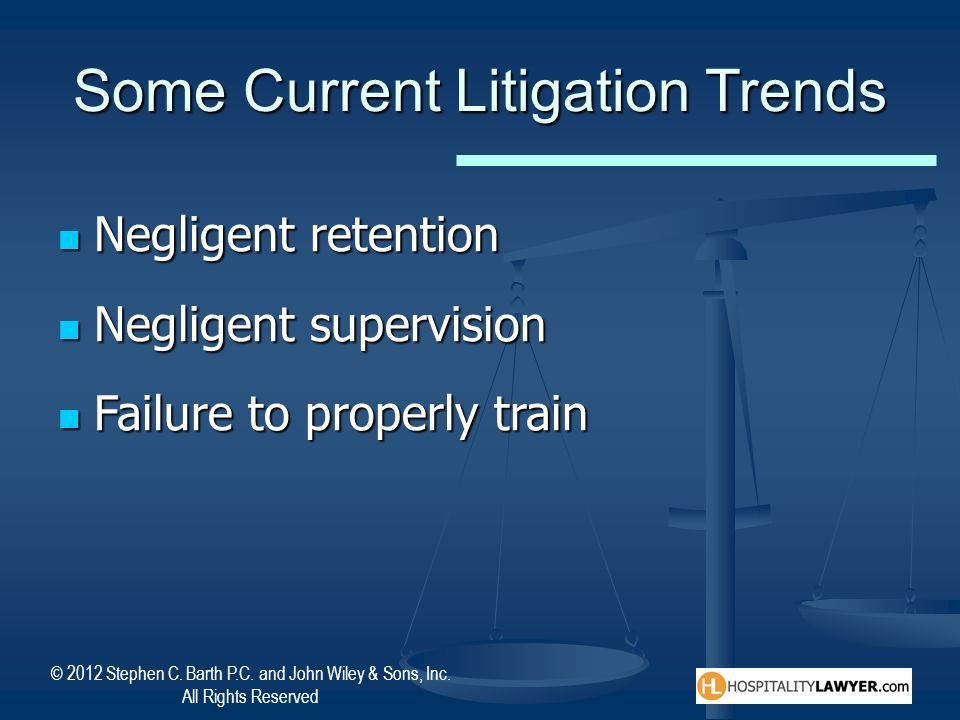 © 2012 Stephen C. Barth P.C. and John Wiley & Sons, Inc. All Rights Reserved Some Current Litigation Trends Negligent retention Negligent retention Ne