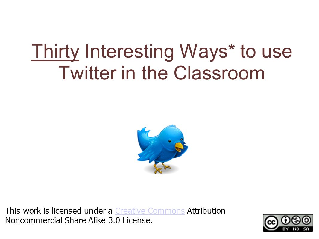 Thirty Interesting Ways* to use Twitter in the Classroom *and tips This work is licensed under a Creative Commons Attribution Noncommercial Share Alike 3.0 License.Creative Commons