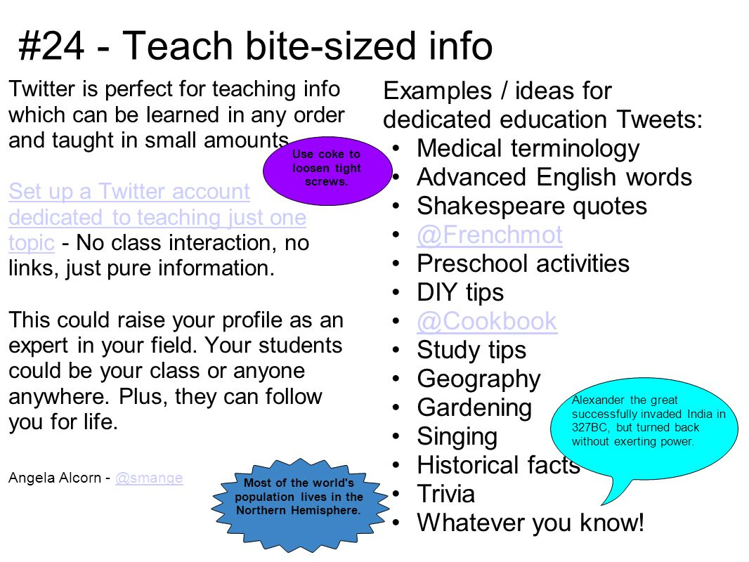 #24 - Teach bite-sized info Twitter is perfect for teaching info which can be learned in any order and taught in small amounts.