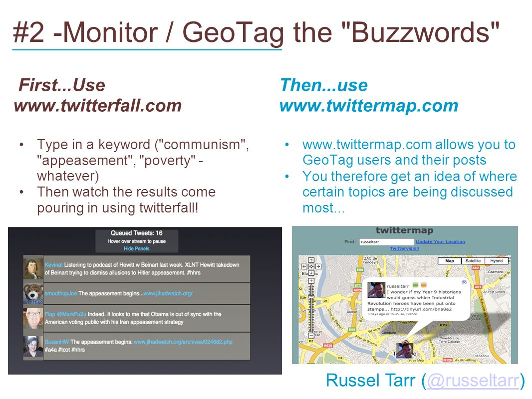 #2 -Monitor / GeoTag the Buzzwords First...Use   Type in a keyword ( communism , appeasement , poverty - whatever) Then watch the results come pouring in using twitterfall.