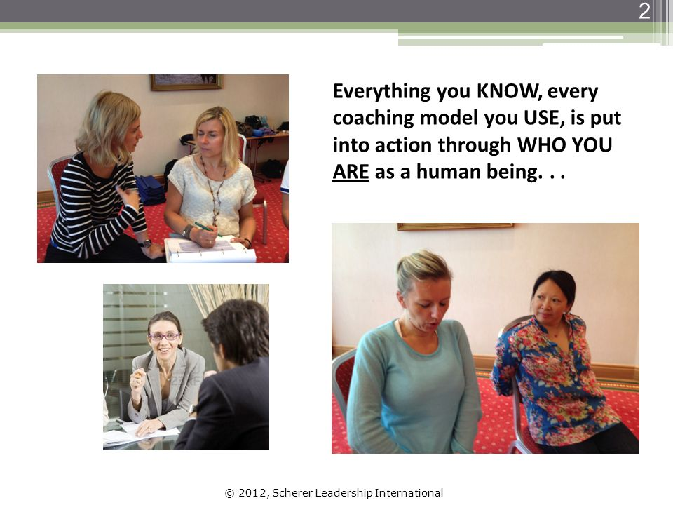 © 2012, Scherer Leadership International 2 Everything you KNOW, every coaching model you USE, is put into action through WHO YOU ARE as a human being...