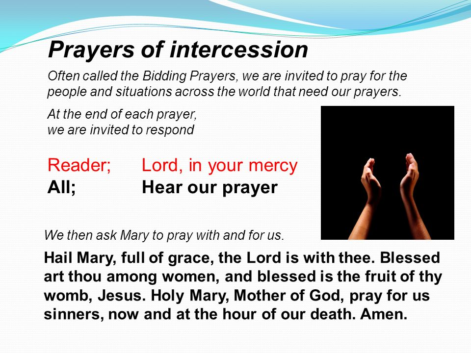 Prayers of intercession Often called the Bidding Prayers, we are invited to pray for the people and situations across the world that need our prayers.