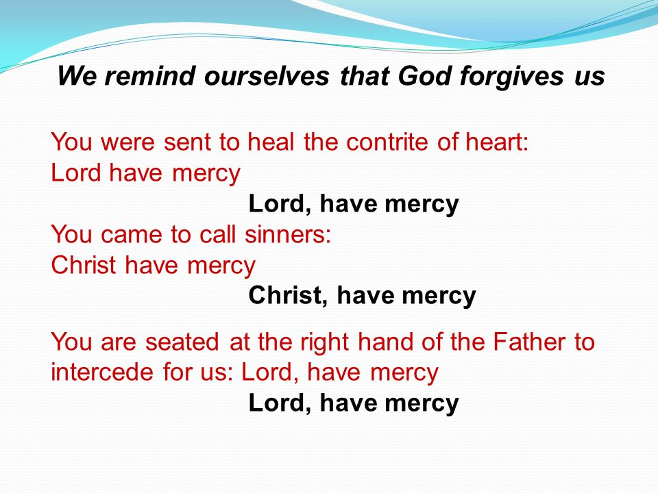 You were sent to heal the contrite of heart: Lord have mercy Lord, have mercy You came to call sinners: Christ have mercy Christ, have mercy You are s