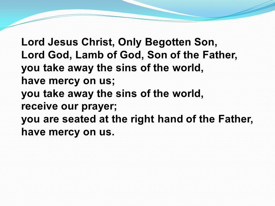 Lord Jesus Christ, Only Begotten Son, Lord God, Lamb of God, Son of the Father, you take away the sins of the world, have mercy on us; you take away t