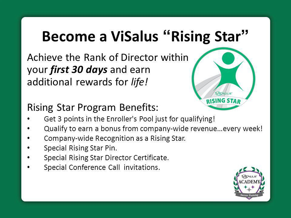 Become a ViSalus Rising Star Achieve the Rank of Director within your first 30 days and earn additional rewards for life! Rising Star Program Benefits