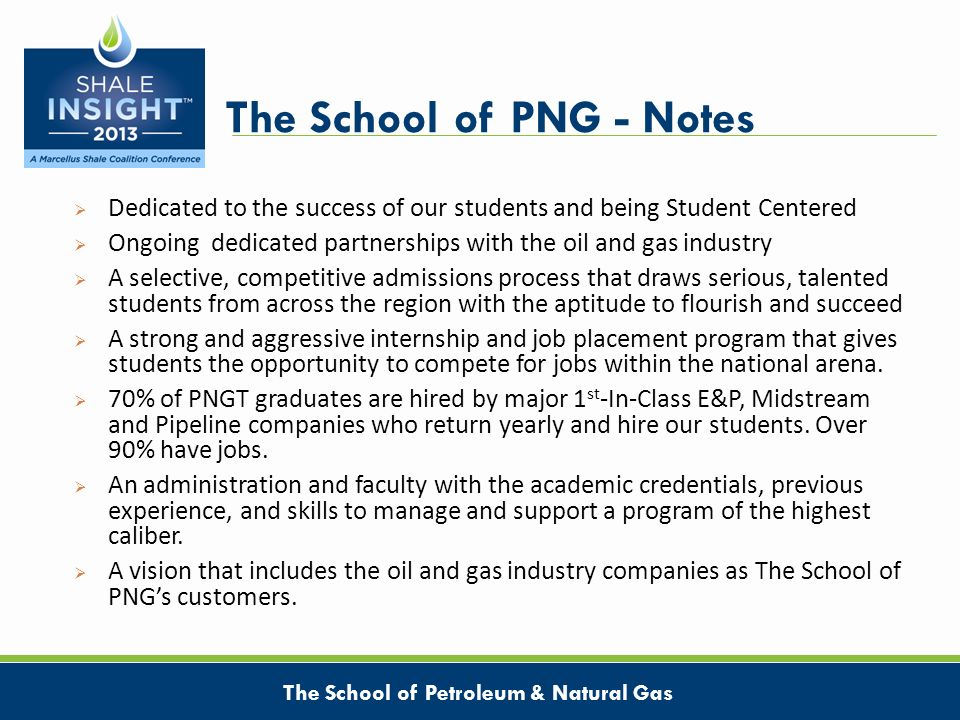 The School of PNG - Notes Dedicated to the success of our students and being Student Centered Ongoing dedicated partnerships with the oil and gas industry A selective, competitive admissions process that draws serious, talented students from across the region with the aptitude to flourish and succeed A strong and aggressive internship and job placement program that gives students the opportunity to compete for jobs within the national arena.