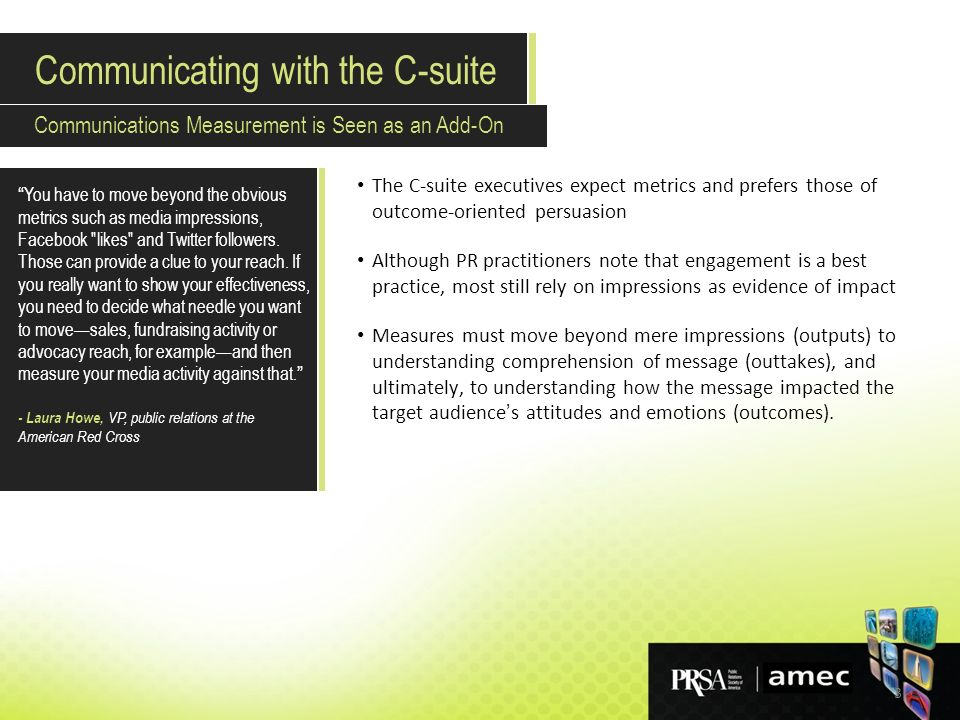 3 The C-suite executives expect metrics and prefers those of outcome-oriented persuasion Although PR practitioners note that engagement is a best practice, most still rely on impressions as evidence of impact Measures must move beyond mere impressions (outputs) to understanding comprehension of message (outtakes), and ultimately, to understanding how the message impacted the target audience s attitudes and emotions (outcomes).