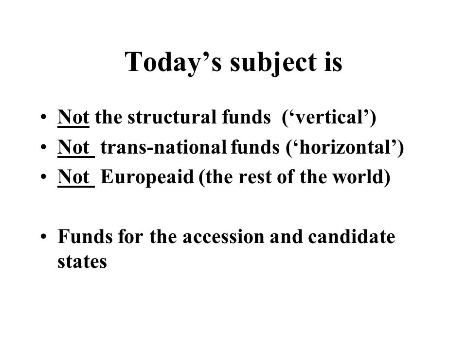 Todays subject is Not the structural funds (vertical) Not trans-national funds (horizontal) Not Europeaid (the rest of the world) Funds for the accession and candidate states