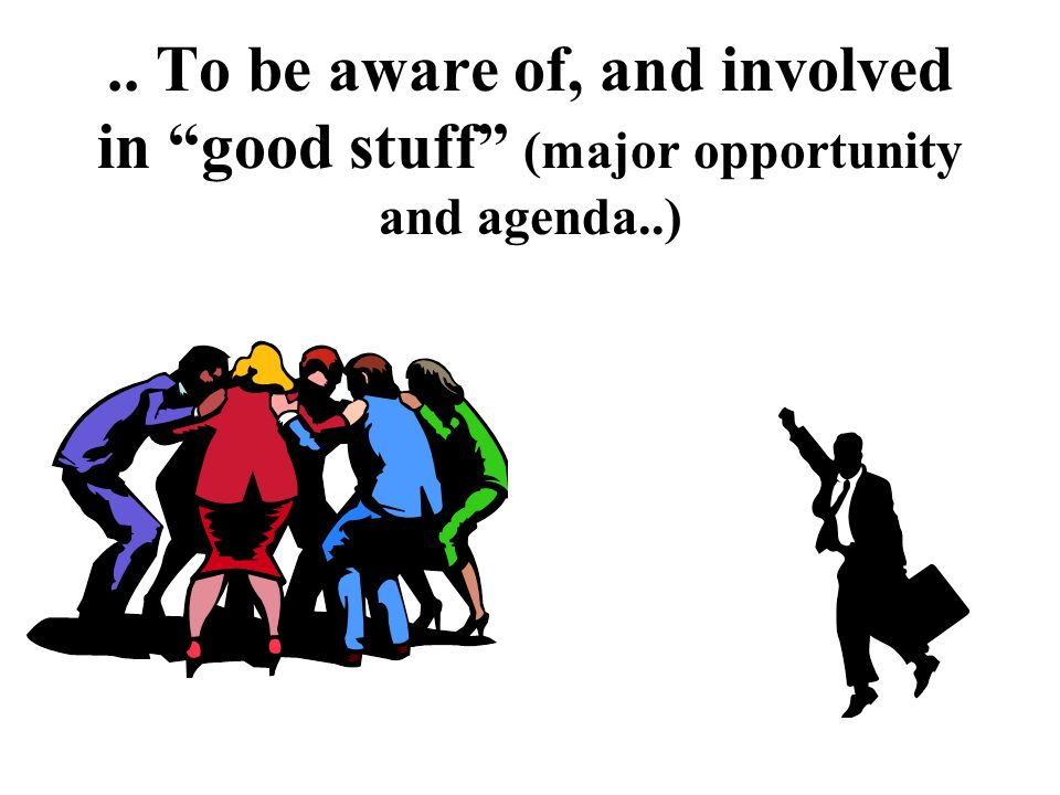 .. To be aware of, and involved in good stuff (major opportunity and agenda..)