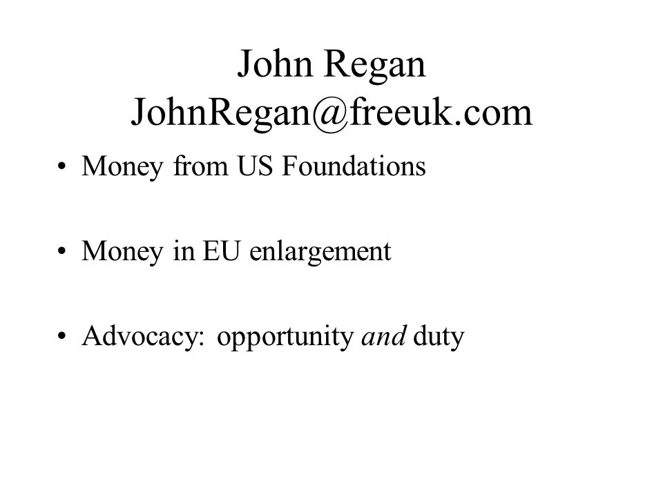 John Regan JohnRegan@freeuk.com Money from US Foundations Money in EU enlargement Advocacy: opportunity and duty