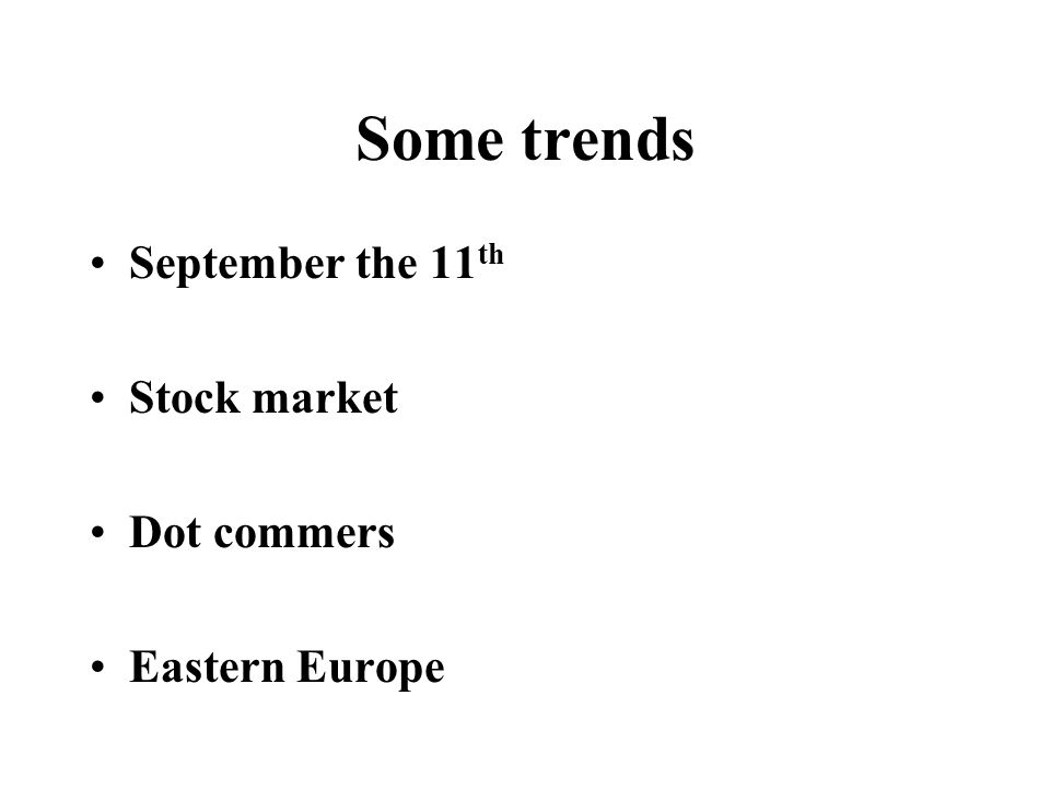 Some trends September the 11 th Stock market Dot commers Eastern Europe