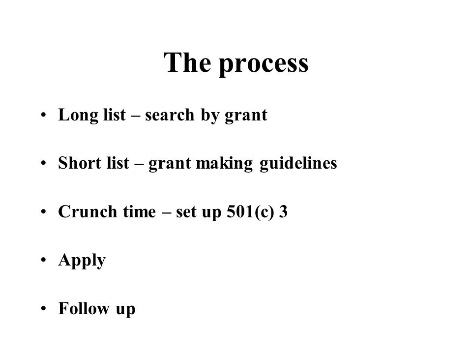 The process Long list – search by grant Short list – grant making guidelines Crunch time – set up 501(c) 3 Apply Follow up