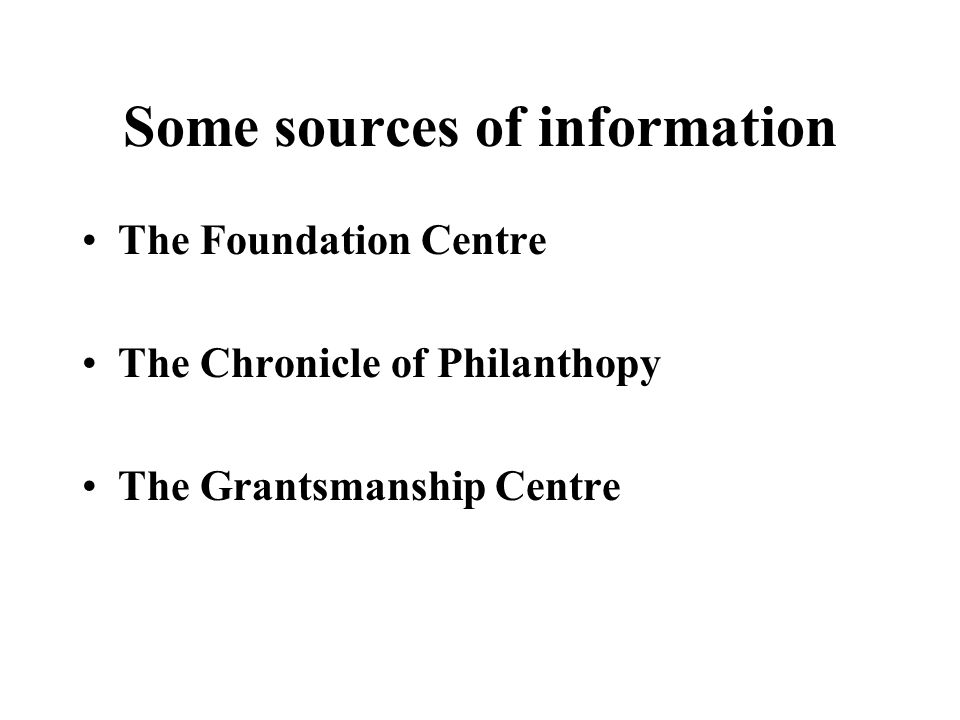 Some sources of information The Foundation Centre The Chronicle of Philanthopy The Grantsmanship Centre