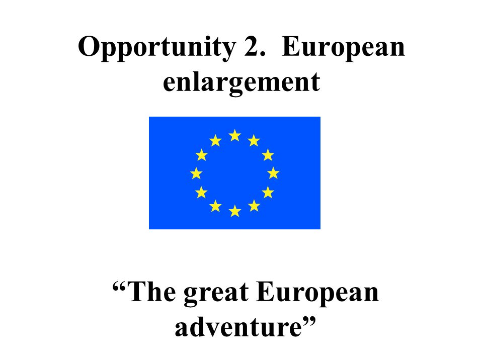 Opportunity 2. European enlargement The great European adventure