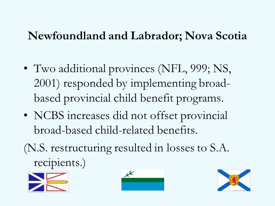 Newfoundland and Labrador; Nova Scotia Two additional provinces (NFL, 999; NS, 2001) responded by implementing broad- based provincial child benefit programs.