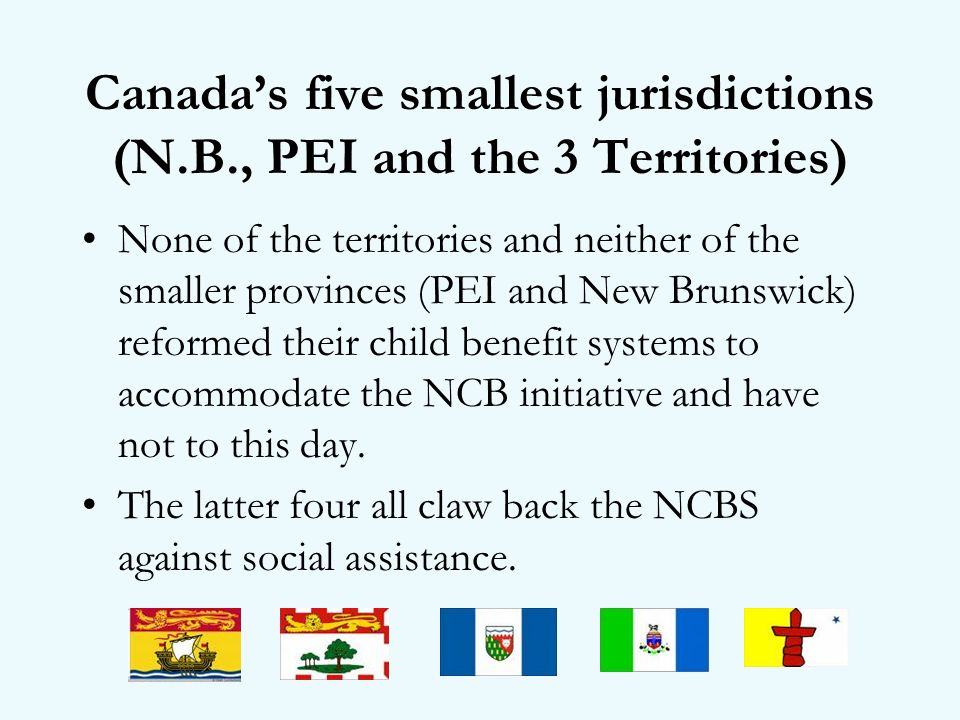 Canadas five smallest jurisdictions (N.B., PEI and the 3 Territories) None of the territories and neither of the smaller provinces (PEI and New Brunswick) reformed their child benefit systems to accommodate the NCB initiative and have not to this day.